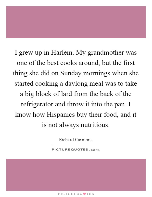 I grew up in Harlem. My grandmother was one of the best cooks around, but the first thing she did on Sunday mornings when she started cooking a daylong meal was to take a big block of lard from the back of the refrigerator and throw it into the pan. I know how Hispanics buy their food, and it is not always nutritious Picture Quote #1