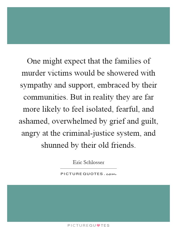 One might expect that the families of murder victims would be showered with sympathy and support, embraced by their communities. But in reality they are far more likely to feel isolated, fearful, and ashamed, overwhelmed by grief and guilt, angry at the criminal-justice system, and shunned by their old friends Picture Quote #1