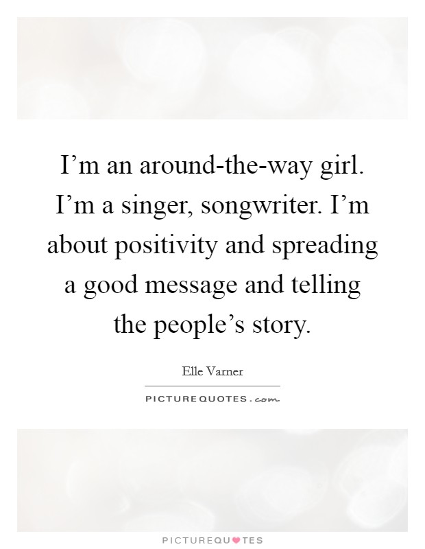 I'm an around-the-way girl. I'm a singer, songwriter. I'm about positivity and spreading a good message and telling the people's story Picture Quote #1
