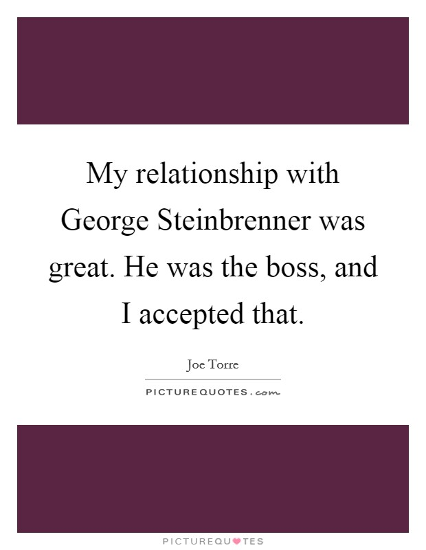My relationship with George Steinbrenner was great. He was the boss, and I accepted that Picture Quote #1
