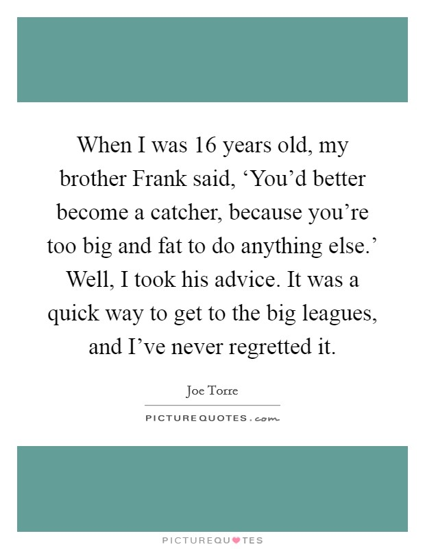 When I was 16 years old, my brother Frank said, 'You'd better become a catcher, because you're too big and fat to do anything else.' Well, I took his advice. It was a quick way to get to the big leagues, and I've never regretted it Picture Quote #1