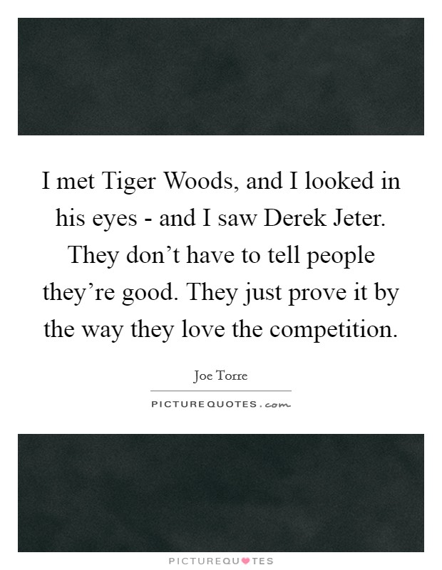 I met Tiger Woods, and I looked in his eyes - and I saw Derek Jeter. They don't have to tell people they're good. They just prove it by the way they love the competition Picture Quote #1