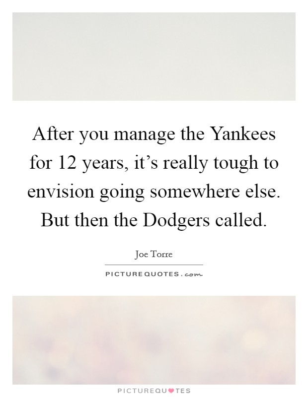 After you manage the Yankees for 12 years, it's really tough to envision going somewhere else. But then the Dodgers called Picture Quote #1