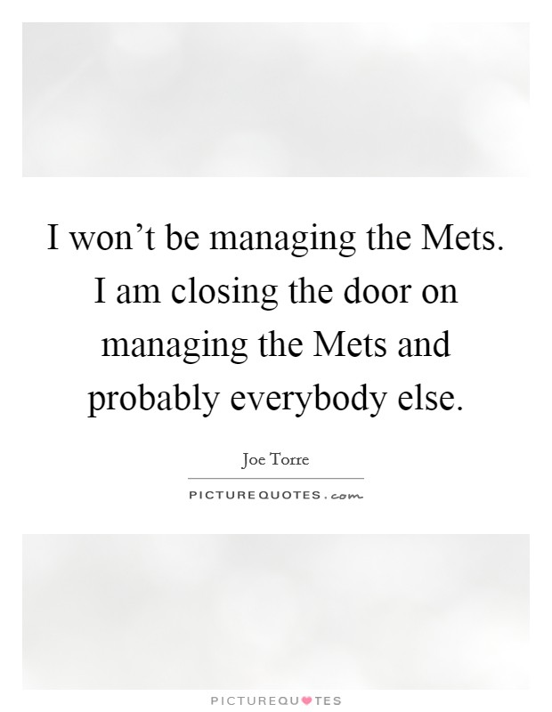 I won't be managing the Mets. I am closing the door on managing the Mets and probably everybody else Picture Quote #1