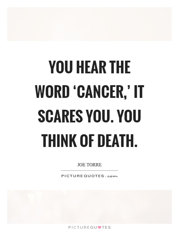 You hear the word 'cancer,' it scares you. You think of death Picture Quote #1