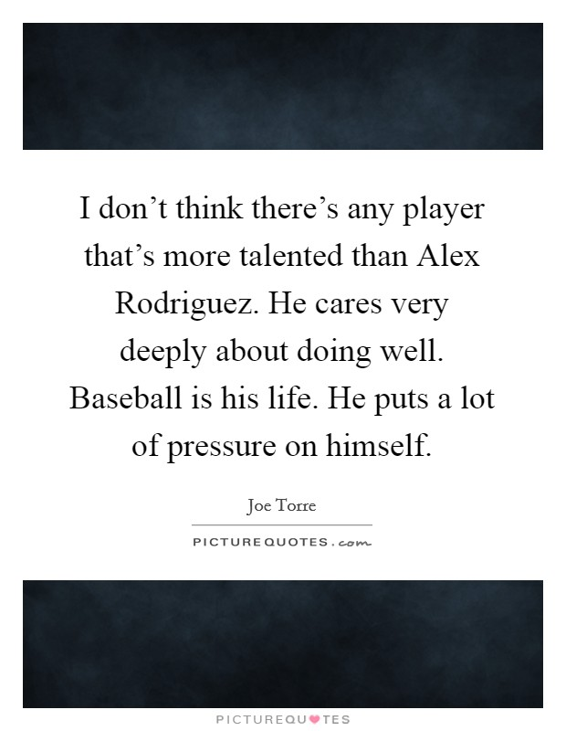 I don't think there's any player that's more talented than Alex Rodriguez. He cares very deeply about doing well. Baseball is his life. He puts a lot of pressure on himself Picture Quote #1