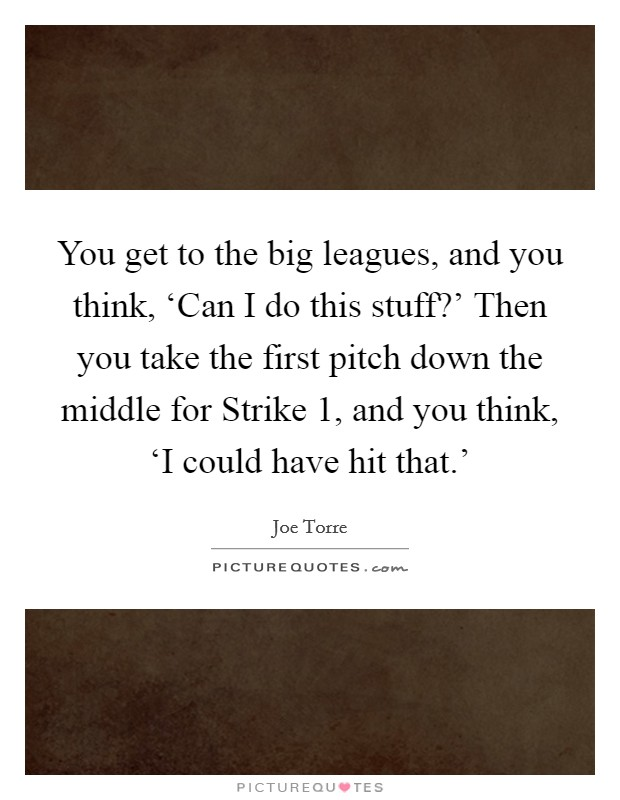 You get to the big leagues, and you think, 'Can I do this stuff?' Then you take the first pitch down the middle for Strike 1, and you think, 'I could have hit that.' Picture Quote #1
