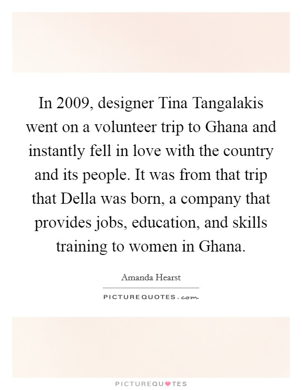 In 2009, designer Tina Tangalakis went on a volunteer trip to Ghana and instantly fell in love with the country and its people. It was from that trip that Della was born, a company that provides jobs, education, and skills training to women in Ghana Picture Quote #1