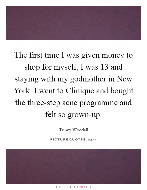 The first time I was given money to shop for myself, I was 13 and staying with my godmother in New York. I went to Clinique and bought the three-step acne programme and felt so grown-up Picture Quote #1
