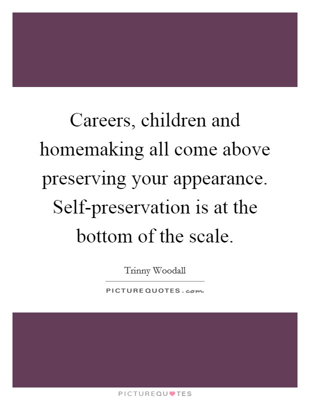 Careers, children and homemaking all come above preserving your appearance. Self-preservation is at the bottom of the scale Picture Quote #1