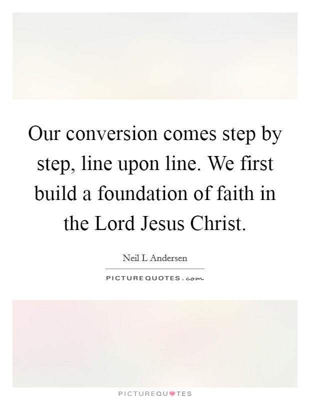 Our conversion comes step by step, line upon line. We first build a foundation of faith in the Lord Jesus Christ Picture Quote #1