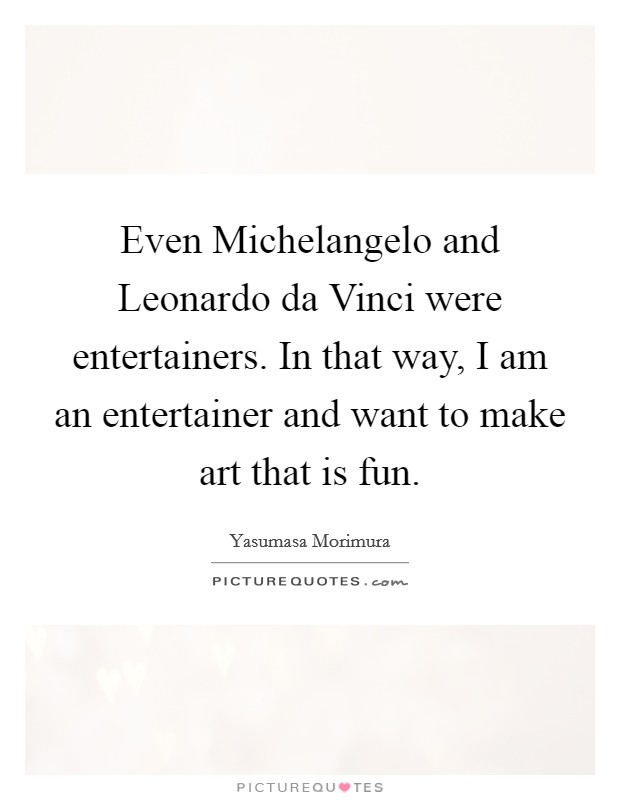Even Michelangelo and Leonardo da Vinci were entertainers. In that way, I am an entertainer and want to make art that is fun Picture Quote #1