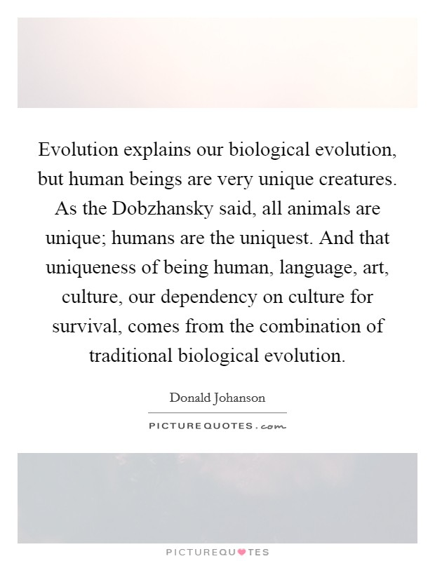 Evolution explains our biological evolution, but human beings are very unique creatures. As the Dobzhansky said, all animals are unique; humans are the uniquest. And that uniqueness of being human, language, art, culture, our dependency on culture for survival, comes from the combination of traditional biological evolution Picture Quote #1