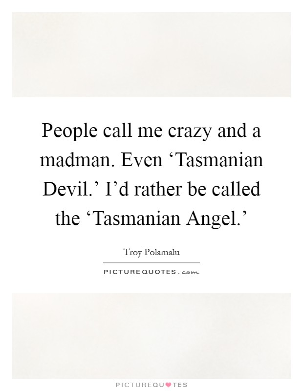 People call me crazy and a madman. Even 'Tasmanian Devil.' I'd rather be called the 'Tasmanian Angel.' Picture Quote #1