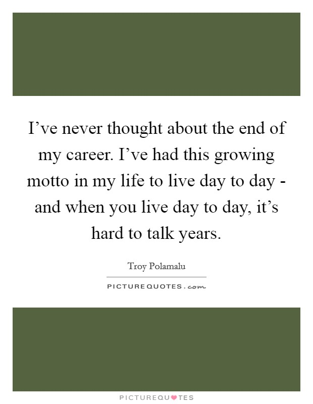 I've never thought about the end of my career. I've had this growing motto in my life to live day to day - and when you live day to day, it's hard to talk years Picture Quote #1
