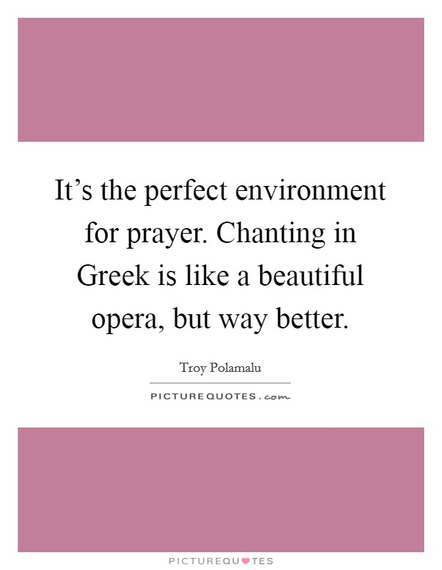 It's the perfect environment for prayer. Chanting in Greek is like a beautiful opera, but way better Picture Quote #1