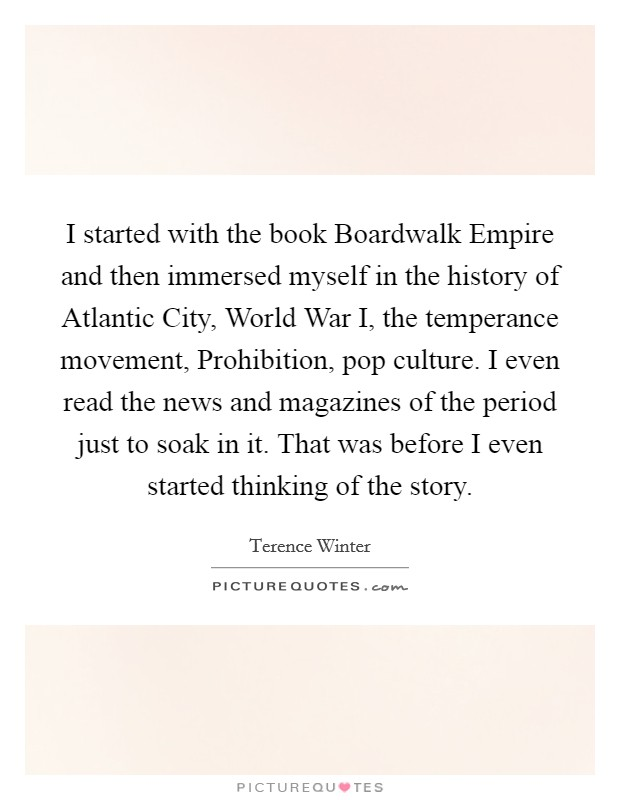 I started with the book Boardwalk Empire and then immersed myself in the history of Atlantic City, World War I, the temperance movement, Prohibition, pop culture. I even read the news and magazines of the period just to soak in it. That was before I even started thinking of the story Picture Quote #1