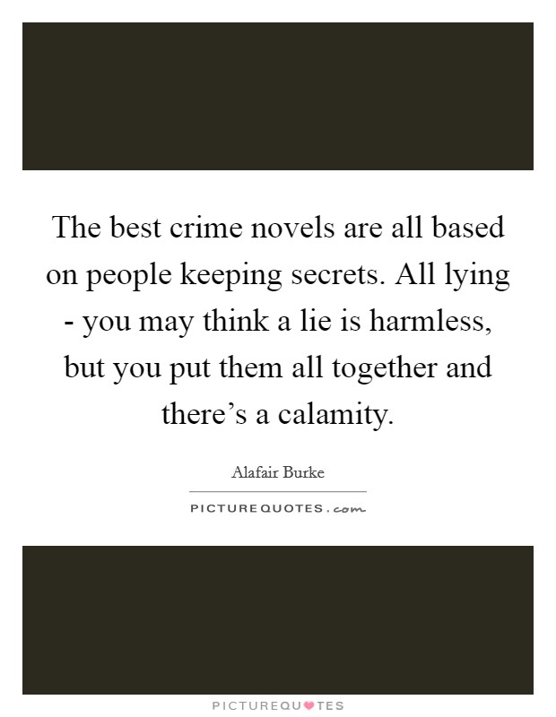 The best crime novels are all based on people keeping secrets. All lying - you may think a lie is harmless, but you put them all together and there's a calamity Picture Quote #1