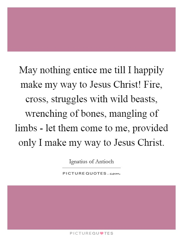 May nothing entice me till I happily make my way to Jesus Christ! Fire, cross, struggles with wild beasts, wrenching of bones, mangling of limbs - let them come to me, provided only I make my way to Jesus Christ Picture Quote #1