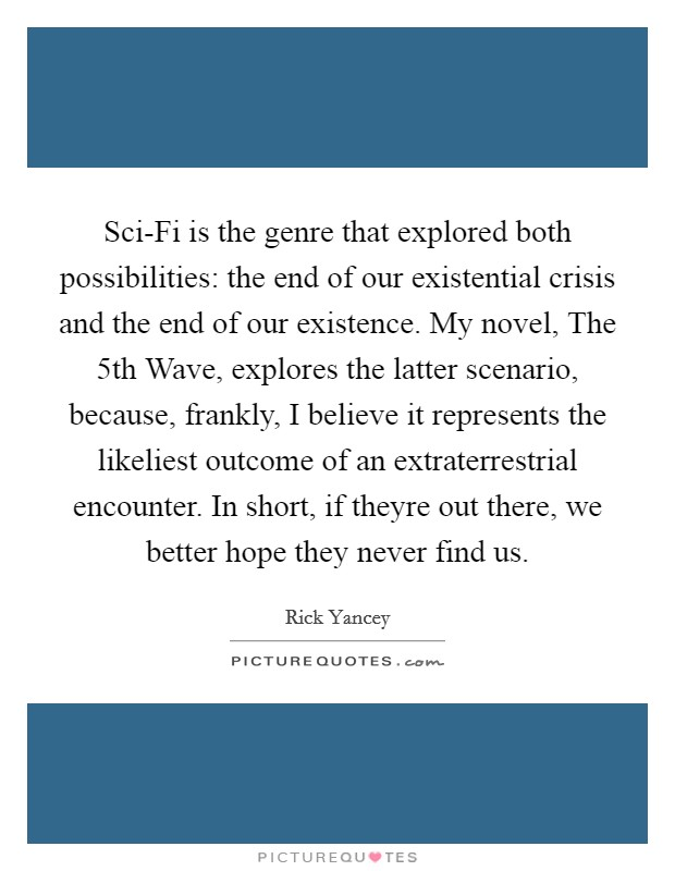 Sci-Fi is the genre that explored both possibilities: the end of our existential crisis and the end of our existence. My novel, The 5th Wave, explores the latter scenario, because, frankly, I believe it represents the likeliest outcome of an extraterrestrial encounter. In short, if theyre out there, we better hope they never find us Picture Quote #1