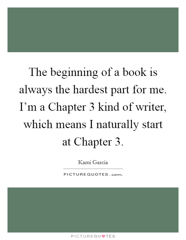 The beginning of a book is always the hardest part for me. I'm a Chapter 3 kind of writer, which means I naturally start at Chapter 3 Picture Quote #1