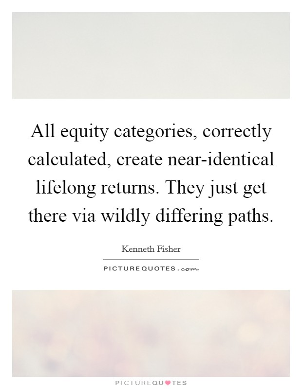All equity categories, correctly calculated, create near-identical lifelong returns. They just get there via wildly differing paths Picture Quote #1