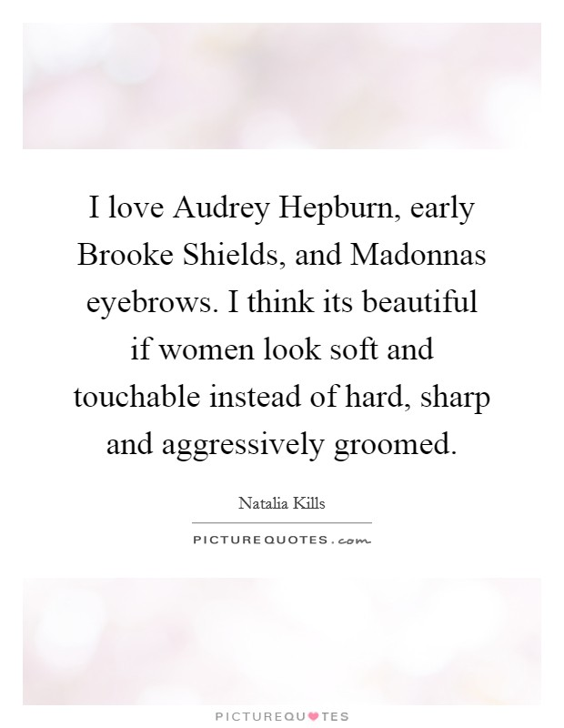 I love Audrey Hepburn, early Brooke Shields, and Madonnas eyebrows. I think its beautiful if women look soft and touchable instead of hard, sharp and aggressively groomed Picture Quote #1