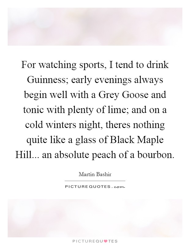 For watching sports, I tend to drink Guinness; early evenings always begin well with a Grey Goose and tonic with plenty of lime; and on a cold winters night, theres nothing quite like a glass of Black Maple Hill... an absolute peach of a bourbon Picture Quote #1