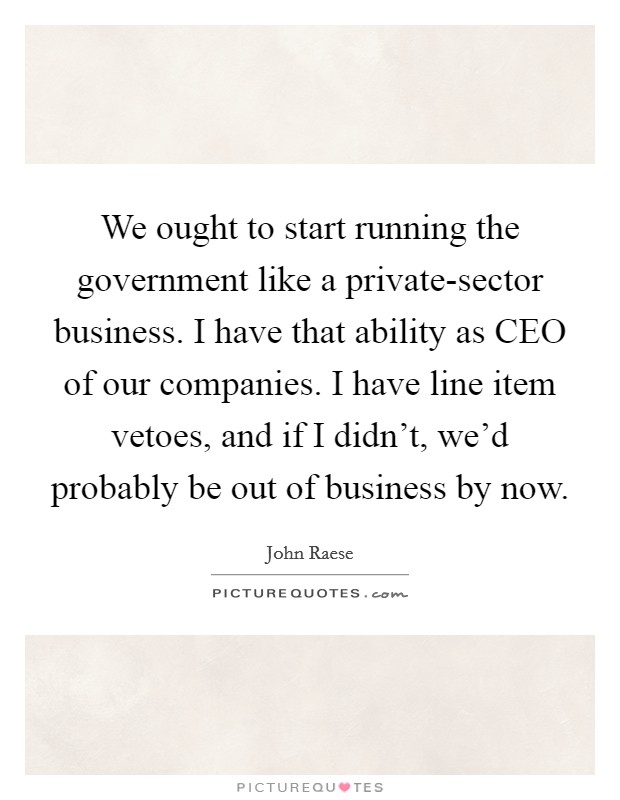 We ought to start running the government like a private-sector business. I have that ability as CEO of our companies. I have line item vetoes, and if I didn't, we'd probably be out of business by now Picture Quote #1