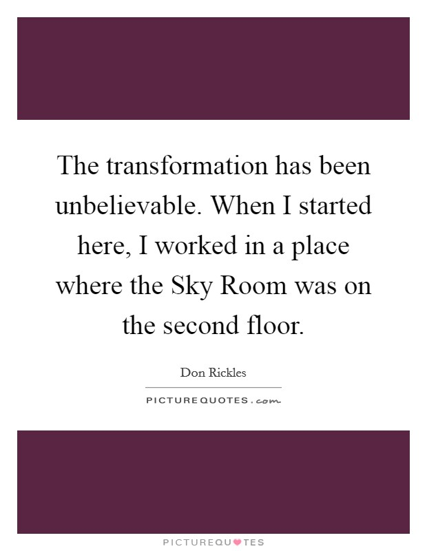 The transformation has been unbelievable. When I started here, I worked in a place where the Sky Room was on the second floor Picture Quote #1