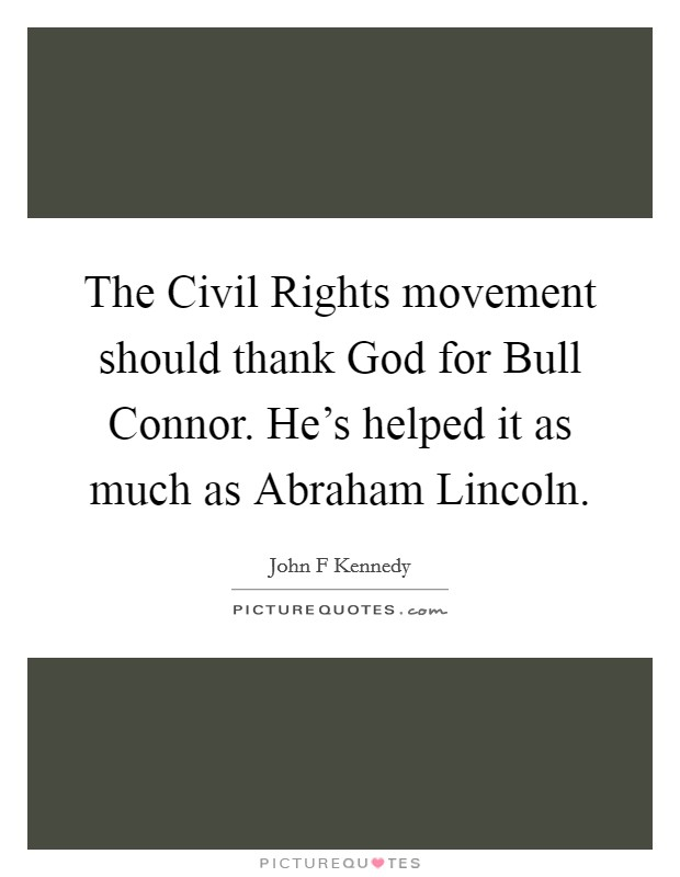 The Civil Rights movement should thank God for Bull Connor. He's helped it as much as Abraham Lincoln Picture Quote #1