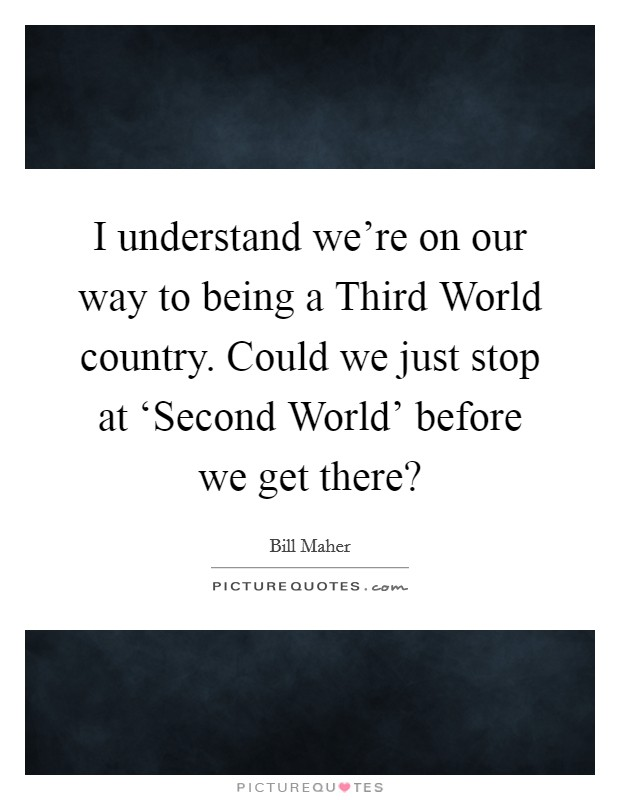 I understand we're on our way to being a Third World country. Could we just stop at 'Second World' before we get there? Picture Quote #1