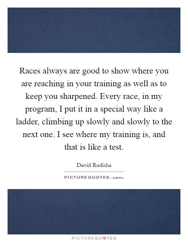 Races always are good to show where you are reaching in your training as well as to keep you sharpened. Every race, in my program, I put it in a special way like a ladder, climbing up slowly and slowly to the next one. I see where my training is, and that is like a test Picture Quote #1