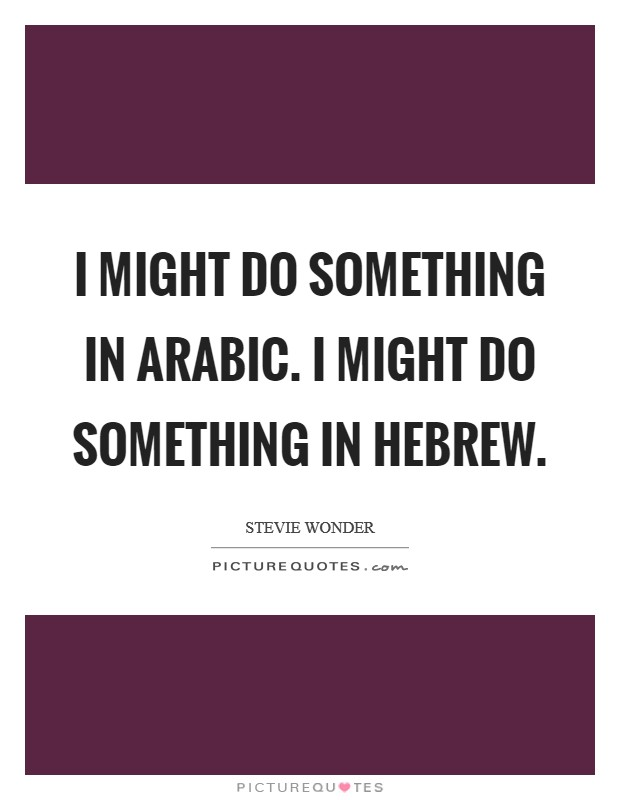 I might do something in Arabic. I might do something in Hebrew Picture Quote #1