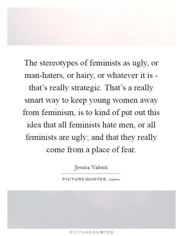 The stereotypes of feminists as ugly, or man-haters, or hairy, or whatever it is - that's really strategic. That's a really smart way to keep young women away from feminism, is to kind of put out this idea that all feminists hate men, or all feminists are ugly; and that they really come from a place of fear Picture Quote #1