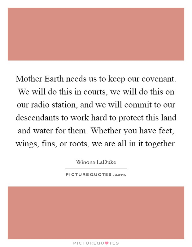 Mother Earth needs us to keep our covenant. We will do this in courts, we will do this on our radio station, and we will commit to our descendants to work hard to protect this land and water for them. Whether you have feet, wings, fins, or roots, we are all in it together Picture Quote #1