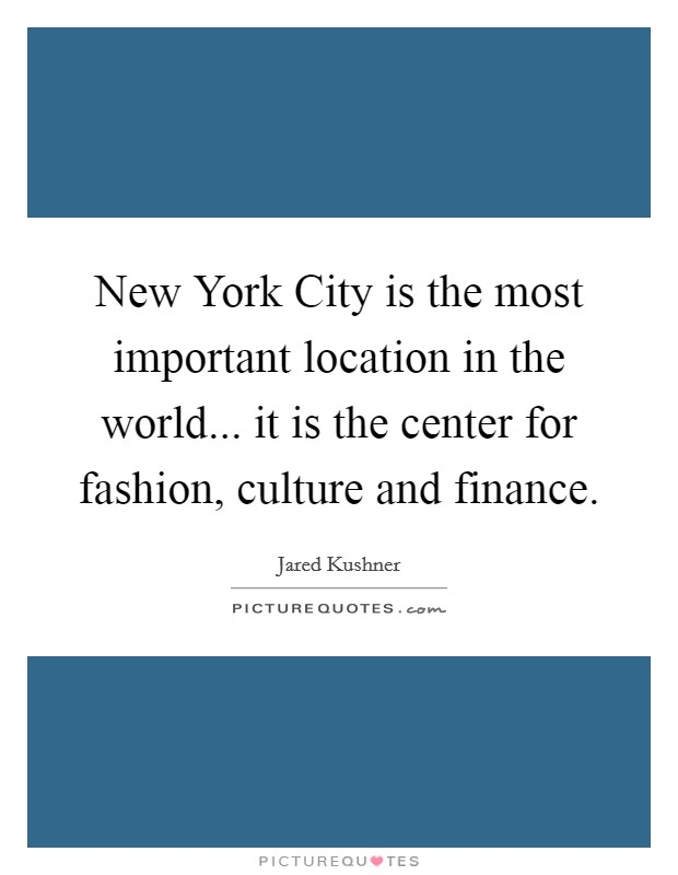 New York City is the most important location in the world... it is the center for fashion, culture and finance Picture Quote #1