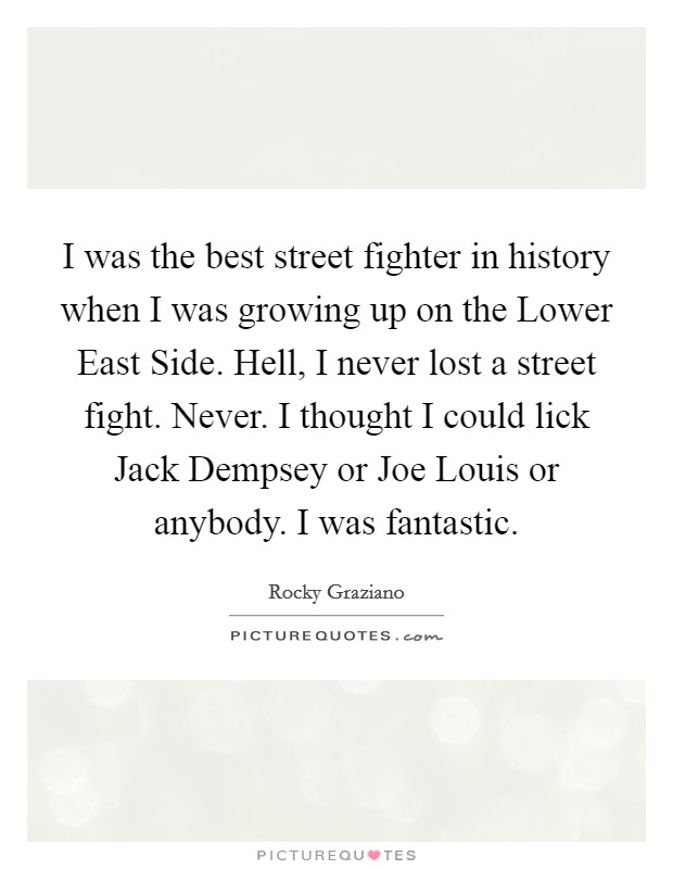 I was the best street fighter in history when I was growing up on the Lower East Side. Hell, I never lost a street fight. Never. I thought I could lick Jack Dempsey or Joe Louis or anybody. I was fantastic Picture Quote #1