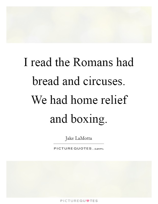 I read the Romans had bread and circuses. We had home relief and boxing Picture Quote #1