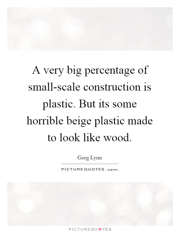A very big percentage of small-scale construction is plastic. But its some horrible beige plastic made to look like wood Picture Quote #1