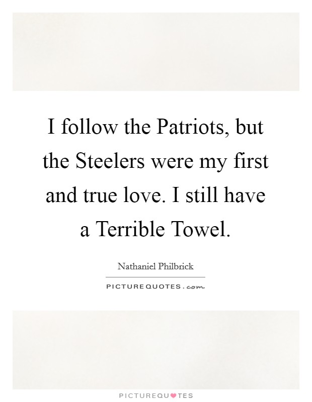 I follow the Patriots, but the Steelers were my first and true love. I still have a Terrible Towel Picture Quote #1