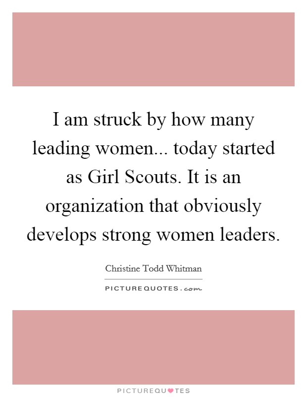 I am struck by how many leading women... today started as Girl Scouts. It is an organization that obviously develops strong women leaders Picture Quote #1