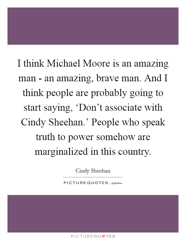 I think Michael Moore is an amazing man - an amazing, brave man. And I think people are probably going to start saying, 'Don't associate with Cindy Sheehan.' People who speak truth to power somehow are marginalized in this country Picture Quote #1