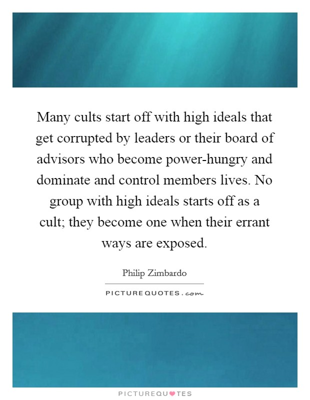 Many cults start off with high ideals that get corrupted by leaders or their board of advisors who become power-hungry and dominate and control members lives. No group with high ideals starts off as a cult; they become one when their errant ways are exposed Picture Quote #1