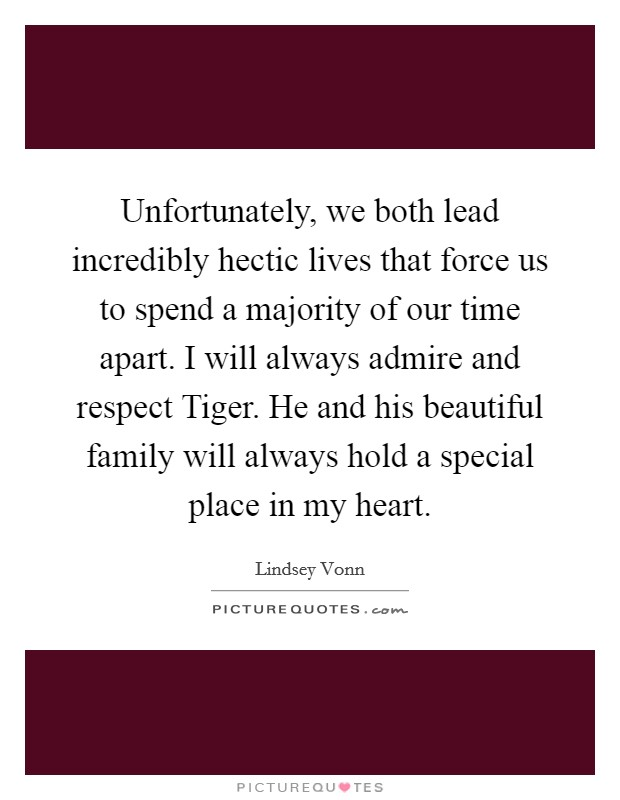 Unfortunately, we both lead incredibly hectic lives that force us to spend a majority of our time apart. I will always admire and respect Tiger. He and his beautiful family will always hold a special place in my heart Picture Quote #1