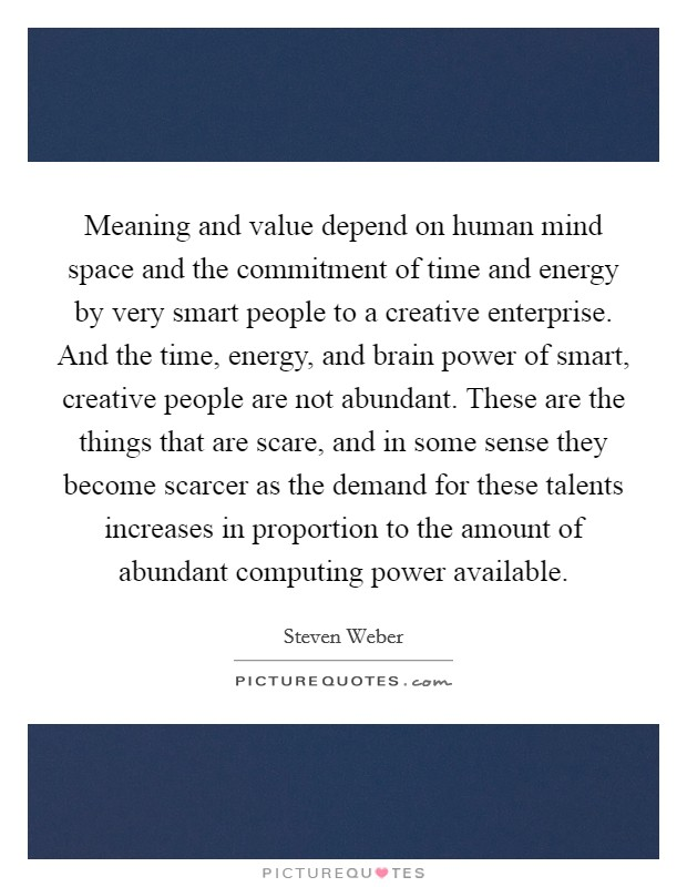 Meaning and value depend on human mind space and the commitment of time and energy by very smart people to a creative enterprise. And the time, energy, and brain power of smart, creative people are not abundant. These are the things that are scare, and in some sense they become scarcer as the demand for these talents increases in proportion to the amount of abundant computing power available Picture Quote #1