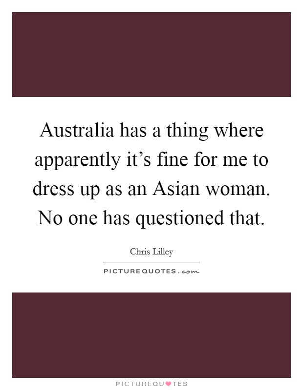 Australia has a thing where apparently it's fine for me to dress up as an Asian woman. No one has questioned that Picture Quote #1