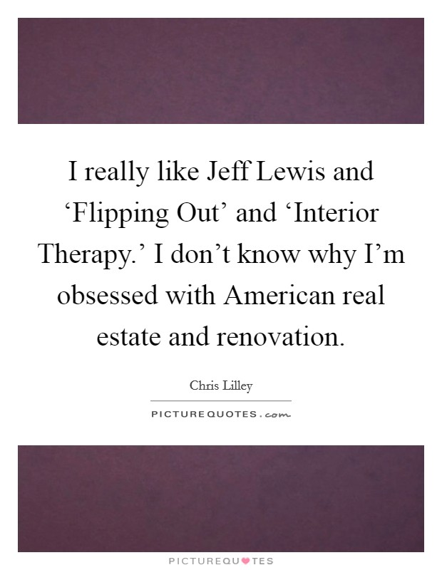 I really like Jeff Lewis and 'Flipping Out' and 'Interior Therapy.' I don't know why I'm obsessed with American real estate and renovation Picture Quote #1