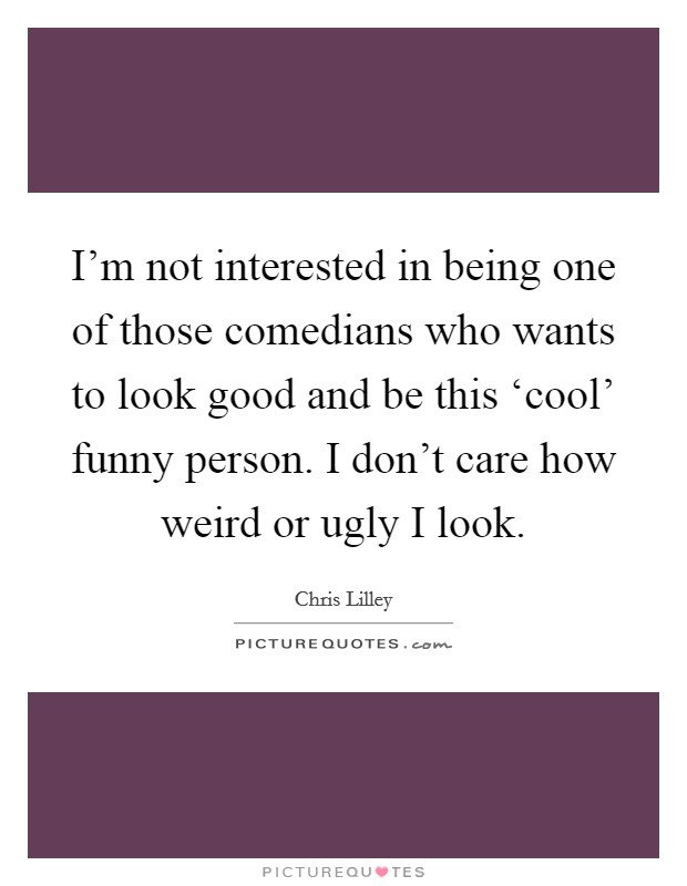 I'm not interested in being one of those comedians who wants to look good and be this 'cool' funny person. I don't care how weird or ugly I look Picture Quote #1