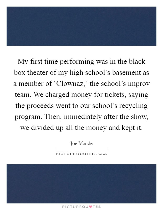 My first time performing was in the black box theater of my high school's basement as a member of 'Clownaz,' the school's improv team. We charged money for tickets, saying the proceeds went to our school's recycling program. Then, immediately after the show, we divided up all the money and kept it Picture Quote #1